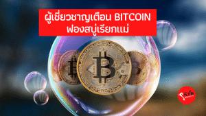 ผู้เชี่ยวชาญเตือน Bitcoin ฟองสบู่เรียกแม่