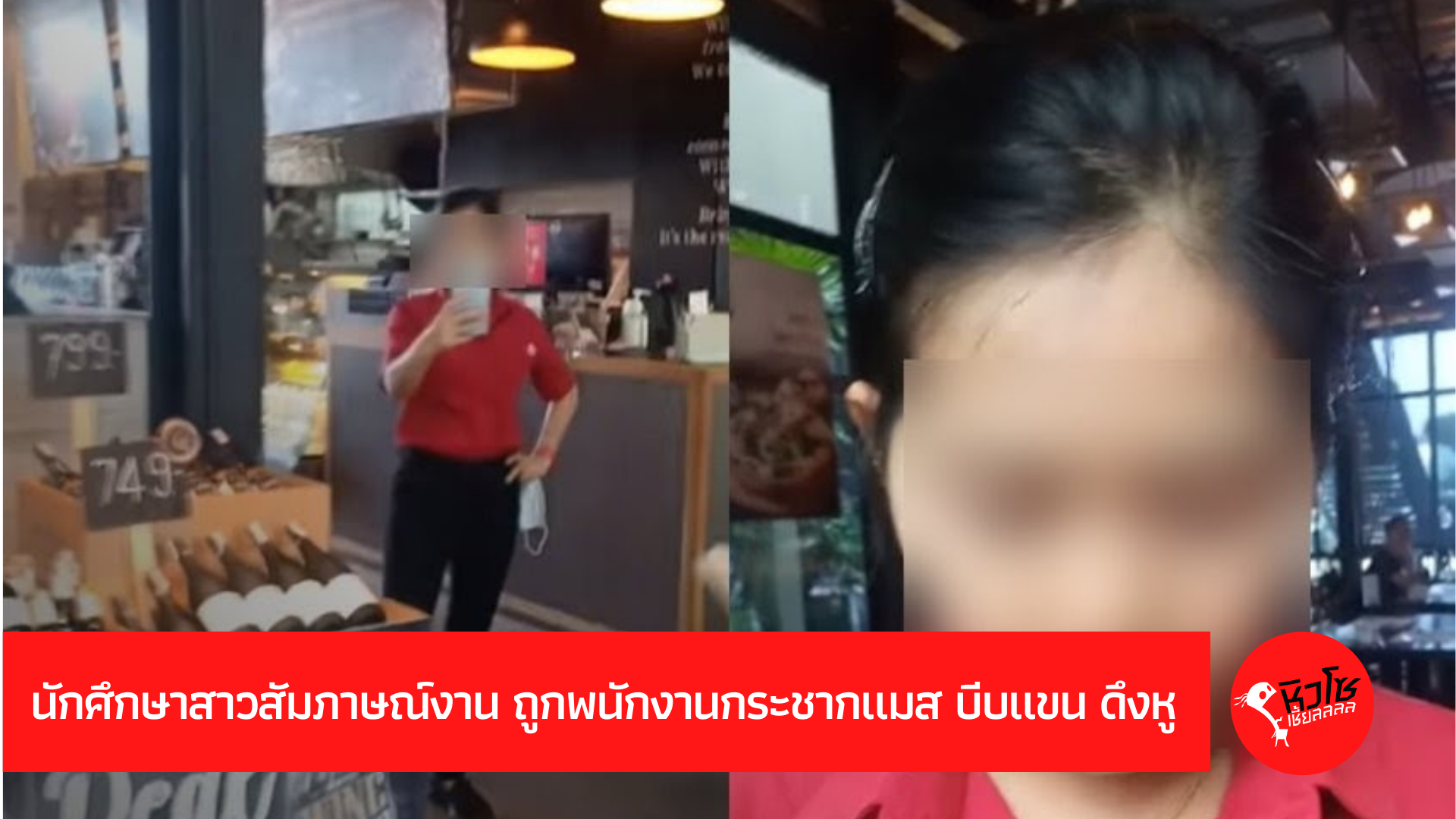 นักศึกษาสาวสัมภาษณ์งาน ถูกพนักงานกระชากแมส บีบแขน ดึงหู